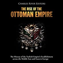 The Rise of the Ottoman Empire: The History of the Turkish Empire's Establishment Across the Middle East and Eastern Europe Audiobook by Charles River Editors Narrated by Mark Norman