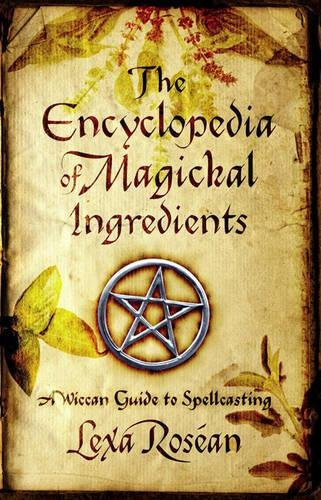 The Encyclopedia of Magickal Ingredients: A Wiccan Guide to Spellcasting
