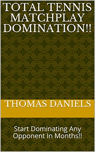 Total Tennis Matchplay Domination!!: Start Dominating Any Opponent In Months!! por Thomas Daniels