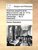 A Sermon Preach'D at St Mary's Church July 21 1713 at the Assizes Held at Cambridge, by D Waterland, Daniel Waterland, 1170678785