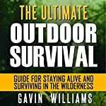 Outdoor Survival: The Ultimate Outdoor Survival Guide for Staying Alive and Surviving in the Wilderness (2nd Edition) | Gavin Williams