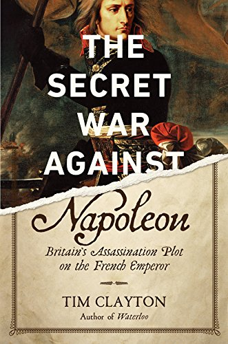 The Secret War Against Napoleon: Britain's Assassination Plot on the French Empreror