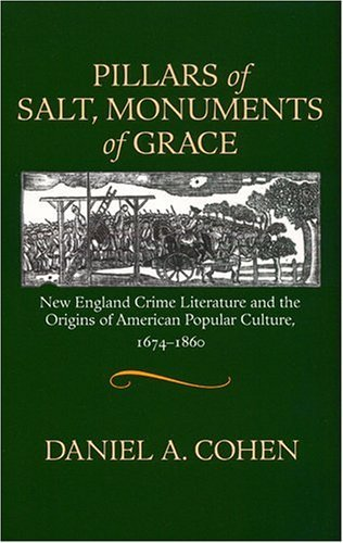 Pillars of Salt, Monuments of Grace: New England Crime Literature and the Origins of American Popular Culture, 1674-1860