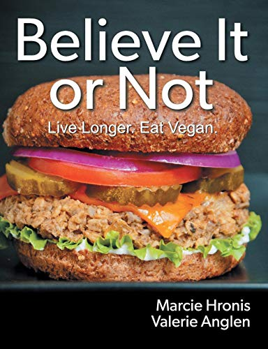 Believe It or Not: Live Longer. Eat Vegan. by Marcie Hronis, Valerie Anglen