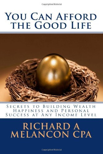 You Can Afford the Good Life: Secrets to Building Wealth, Happiness and Personal Success at Any Income Level by Melancon CPA Richard A (2009-06-10) Paperback
