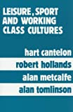 Leisure, Sport and Working Class Cultures : Theory and History, Hart Cantelon, Robert Hollands, Alan Metcalfe, Alan Tomlinson, 0920059589