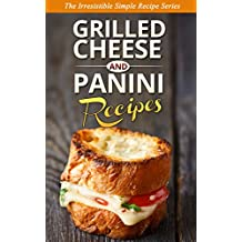 GRILLED CHEESE & PANINI RECIPES: The Classic Favorites Reinvented with a Gourmet and Delicious New Twist