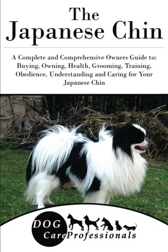 The Japanese Chin: A Complete and Comprehensive Owners Guide to: Buying, Owning, Health, Grooming, Training, Obedience, Understanding and Caring for ... to Caring for a Dog from a Puppy to Old Age)
