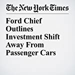 Ford Chief Outlines Investment Shift Away From Passenger Cars   Neal E. Boudette