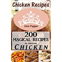 Chicken Recipes: 200 Magical Recipes to Prepare Chicken