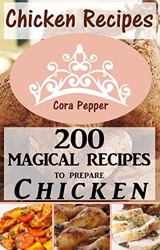 Chicken Recipes: 200 Magical Recipes to Prepare Chicken by Cora Pepper