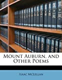 Mount Auburn, and Other Poems, Isaac Jr. McLellan and Isaac McLellan, 1147400369