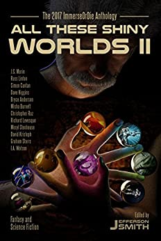 All These Shiny Worlds II: The 2017 ImmerseOrDie Anthology by [Smith, Jefferson, Anderson, Bryce, Levesque, Richard, Storrs, Graham, Burnett, Misha, Stenhouse, Meryl, Morin, J.S., Watson, I.A., Higgins, Dave, Linton, Russ, Kristoph, David , Cantan, Simon, Ruz, Christopher]