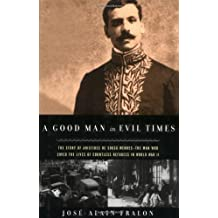 A Good Man in Evil Times: The Heroic Story of Aristides de Sousa Mendes -- The Man Who Saved the Lives of Countless Refugess in World Wa