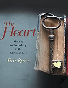 The Heart: The Key to Everything In the Christian Life by [Rowe, Tim]