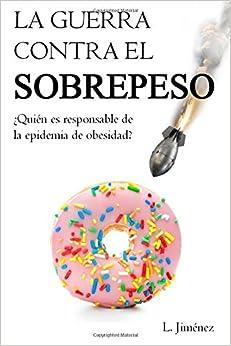 La Guerra Contra El Sobrepeso: ¿quién Es El Responsable  De La Epidemia De Obesidad? por Luis Jimenez epub