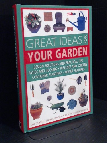 Read Online Great Ideas for Your Garden: Design Solutions and Practical Tips, Patio and Decking, Trellises and Screens, Container Planting, Water Features PDF
