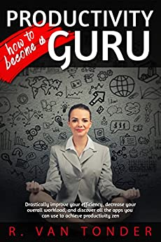 How to Become a Productivity Guru: Drastically improve your efficiency, decrease your workload, and discover all the apps you can use to achieve productivity zen by [van Tonder, Ronel]