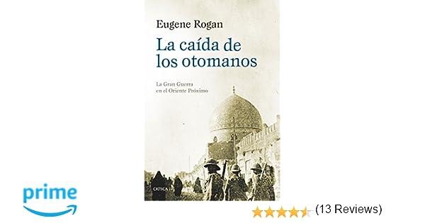 La caída de los otomanos: La Gran Guerra en el Oriente Próximo Serie Mayor: Amazon.es: Eugene Rogan, Tomás Fernández Aúz, Beatriz Eguibar: Libros