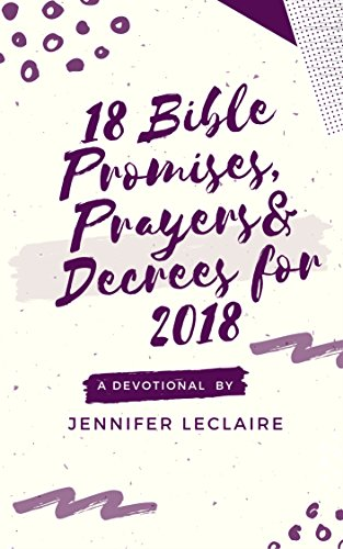 18 Bible Promises, Prayers & Decrees for 2018: A devotional by Jennifer LeClaire