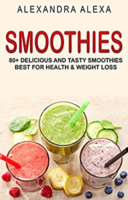 SMOOTHIES: 80+ Delicious & Tasty Smoothies Best For Health & Fitness (SMOOTHIES, SMOOTHIE RECIPES, SMOOTHIE COOKBOOK, SMOOTHIE RECIPE BOOK, NONALCOHOLIC DRINKS )