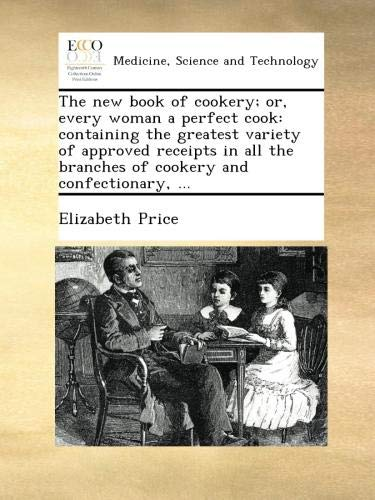 The new book of cookery; or, every woman a perfect cook: containing the greatest variety of approved receipts in all the branches of cookery and confectionary, ... pdf epub