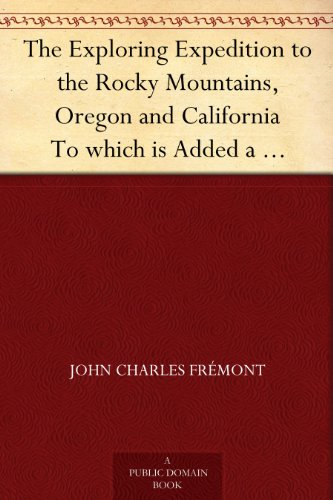 The Exploring Expedition to the Rocky Mountains, Oregon and California To which is Added a Description of the Physical Geography of California, with Recent ... from the Latest and Most Authentic Sources