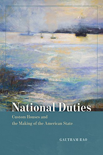 National Duties: Custom Houses and the Making of the American State (American Beginnings, 1500-1900)