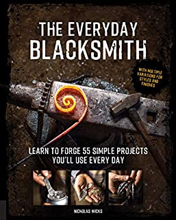 Book Cover: The Everyday Blacksmith: Learn to forge 55 simple projects you'll use every day, with multiple variations for styles and finishes