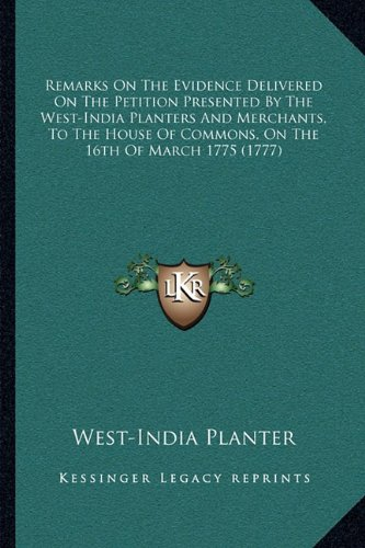 Download Remarks On The Evidence Delivered On The Petition Presented By The West-India Planters And Merchants, To The House Of Commons, On The 16th Of March 1775 (1777) pdf