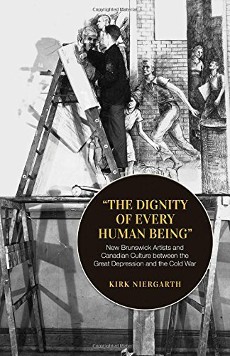 The Dignity of Every Human Being: New Brunswick Artists and Canadian Culture between the Great Depression and the Cold War (Canadian Social History) by Niergarth, Kirk (2015) Paperback