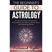 Astrology: The Beginner's Guide: A Look at Zodiacs, Horoscopes & Everything You Need to Know about How Astrology Works (New Age, Zodiac Compatibility, ... Crystals, Fortune Telling Book 1)