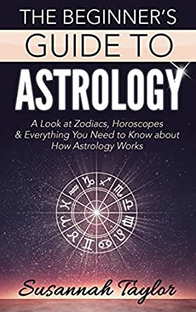 Astrology: The Beginner's Guide: A Look at Zodiacs, Horoscopes & Everything  You Need to Know about How Astrology Works
