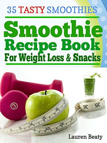 Smoothie Recipe Book For Weight Loss & Snacks: 35 Tasty Smoothie Recipes for Fun and Health -