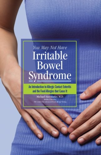 You May Not Have  Irritable Bowel Syndrome: An Introduction to  Allergic Contact Enteritis and the Food Allergies that Cause It