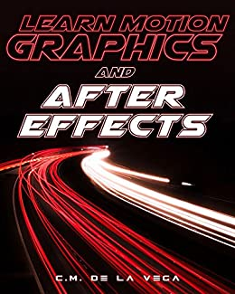 Learn Motion Graphics and After Effects: How to make money and kickstart your career as a motion graphics artist by [de la Vega, C.M.]