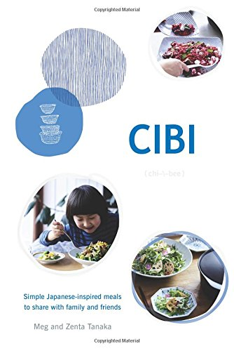 Cibi: Simple Japanese-Inspired Meals to Share With Family and Friends by Meg Tanaka, Zenta Tanaka