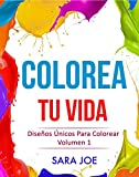 Colorea Tu Vida: Diseños Únicos Para Colorear Volumen 1