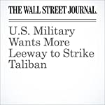 U.S. Military Wants More Leeway to Strike Taliban | Gordon Lubold,Adam Entous,Julian E. Barnes