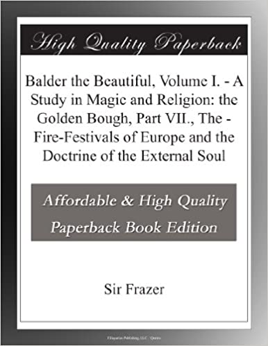 Book Balder the Beautiful, Volume I. - A Study in Magic and Religion: the Golden Bough, Part VII., The - Fire-Festivals of Europe and the Doctrine of the External Soul