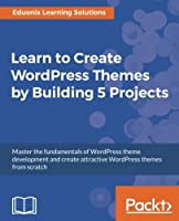Learn to Create WordPress Themes by Building 5 Projects Front Cover
