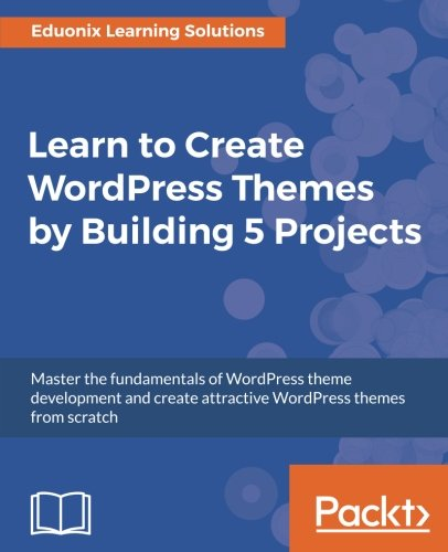 Learn to Create WordPress Themes by Building 5 Projects: Master the fundamentals of WordPress theme development and create attractive WordPress themes from scratch by Packt Publishing