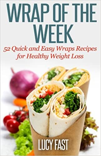 Wrap Of The Week 52 Quick And Easy Wraps Recipes For Healthy Weight