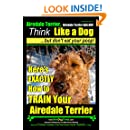 Airedale Terrier, Airedale Terrier AAA AKC | Think Like a Dog~But Don't Eat Your Poop! | Airedale Terrier Breed Expert Training |: Here's EXACTLY How To ... Terrier. Airedale Terrier Training, Book 1)