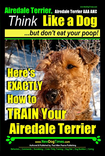 Airedale Terrier, Airedale Terrier AAA AKC   Think Like a Dog~But Don't Eat Your Poop!   Airedale Terrier Breed Expert Training  : Here's EXACTLY How To ... Terrier. Airedale Terrier Training, Book 1)