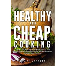 Healthy and Cheap Cooking: A simple and effective guide for healthy cooking while saving money and time with 30 simple recipes for breakfast, lunch and dinner!