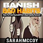 Banish Bad Habits: How to Free Yourself from Bad Habits, Forever! | Sarah McCoy