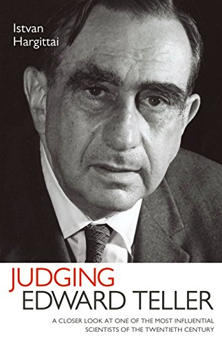 Judging Edward Teller: A Closer Look at One of the Most Influential Scientists of the Twentieth Century