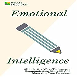 Emotional Intelligence: 50 Effective Ways to Improve Communication Skills, EQ and Mastering Your Emotions