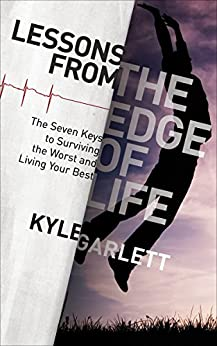 Lessons From the Edge of Life: The Seven Keys to Surviving the Worst and Living Your Best by [Garlett, Kyle]